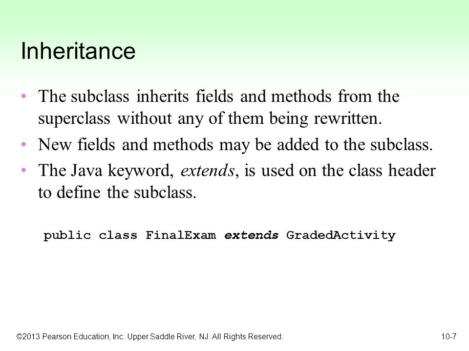 Inheritance The subclass inherits fields and methods from the superclass without any of them being rewritten.