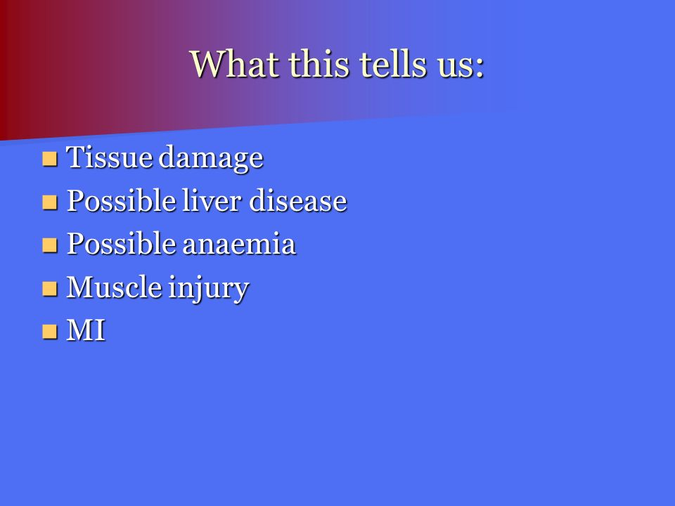 What this tells us: Tissue damage Possible liver disease