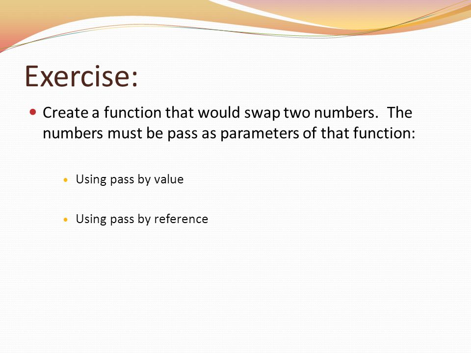 Exercise: Create a function that would swap two numbers. The numbers must be pass as parameters of that function: