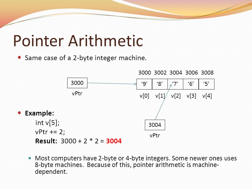 Pointer Arithmetic Same case of a 2-byte integer machine. Example: