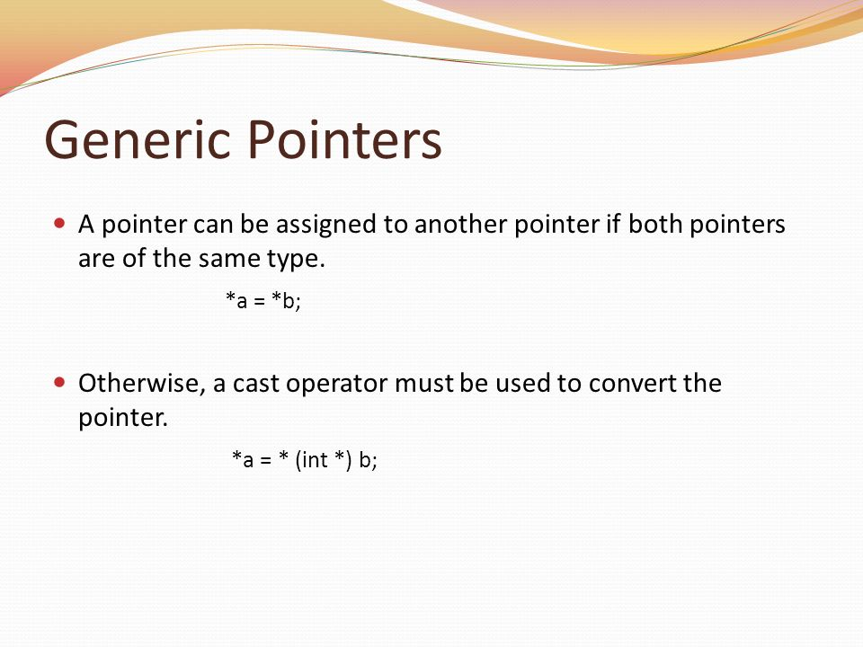 Generic Pointers A pointer can be assigned to another pointer if both pointers are of the same type.