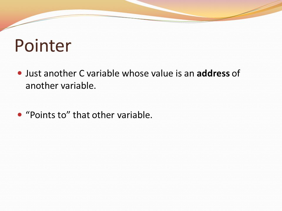 Pointer Just another C variable whose value is an address of another variable.