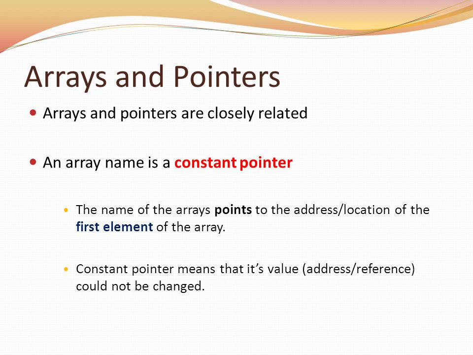Arrays and Pointers Arrays and pointers are closely related