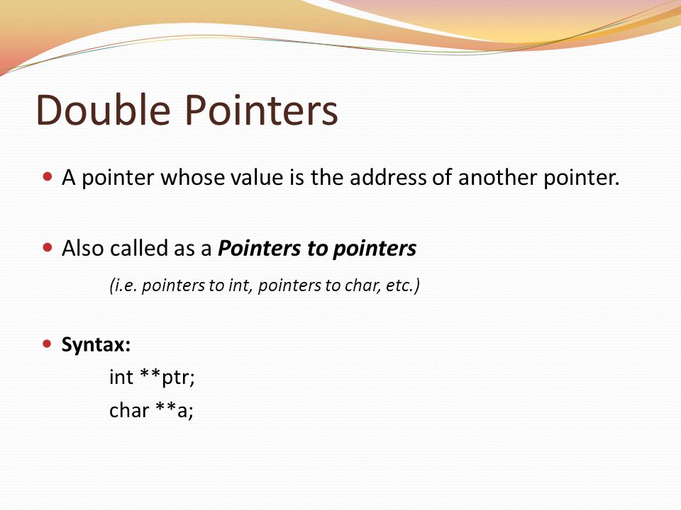Double Pointers A pointer whose value is the address of another pointer. Also called as a Pointers to pointers.