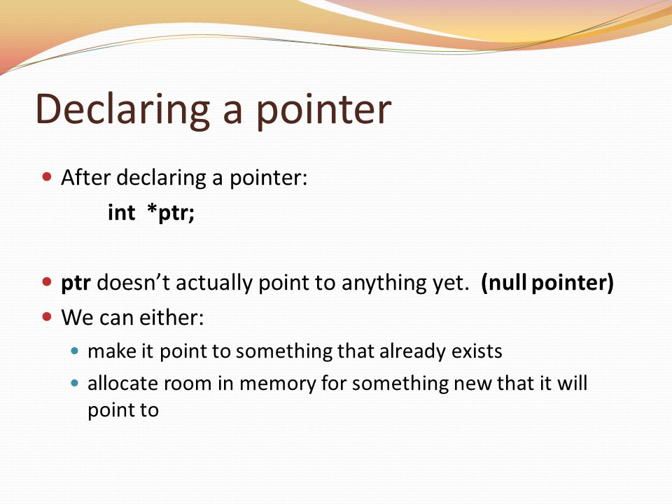 Declaring a pointer After declaring a pointer: int *ptr;