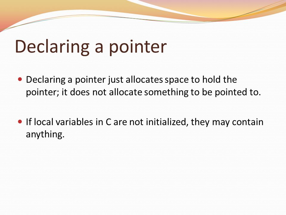 Declaring a pointer Declaring a pointer just allocates space to hold the pointer; it does not allocate something to be pointed to.