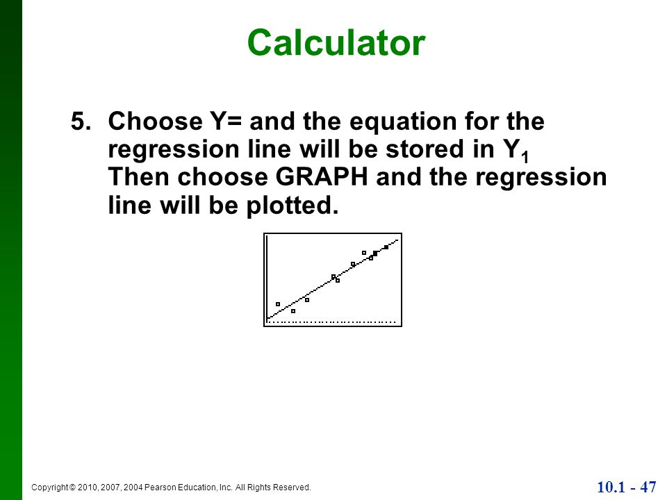 Calculator Choose Y= and the equation for the regression line will be stored in Y1 Then choose GRAPH and the regression line will be plotted.