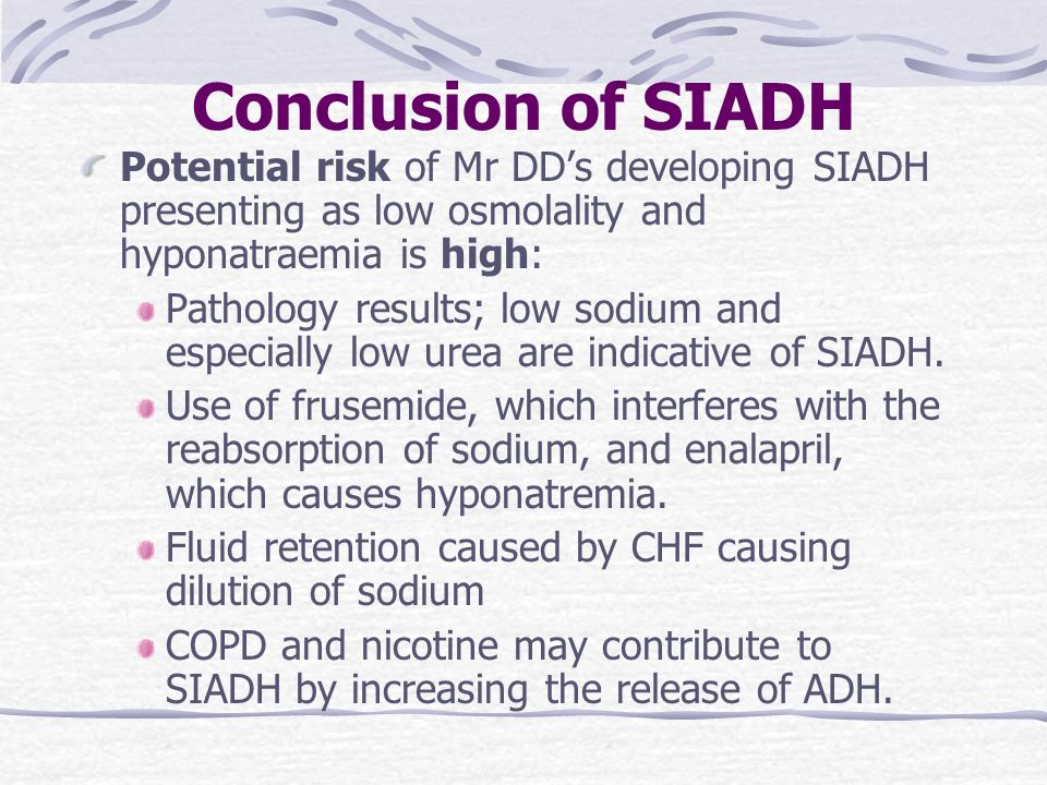 Conclusion of SIADH Potential risk of Mr DD's developing SIADH presenting as low osmolality and hyponatraemia is high: