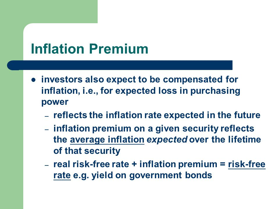 Inflation Premium investors also expect to be compensated for inflation, i.e., for expected loss in purchasing power.