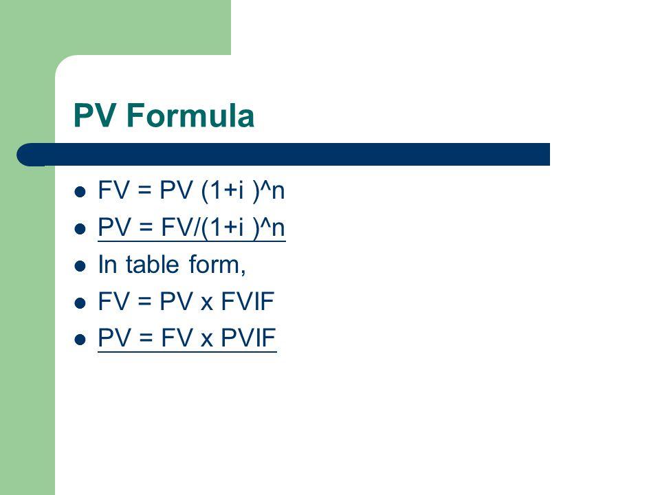 PV Formula FV = PV (1+i )^n PV = FV/(1+i )^n In table form,