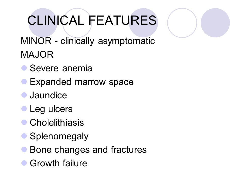 CLINICAL FEATURES MINOR - clinically asymptomatic MAJOR Severe anemia
