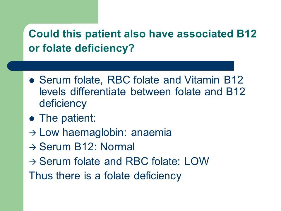 Could this patient also have associated B12 or folate deficiency