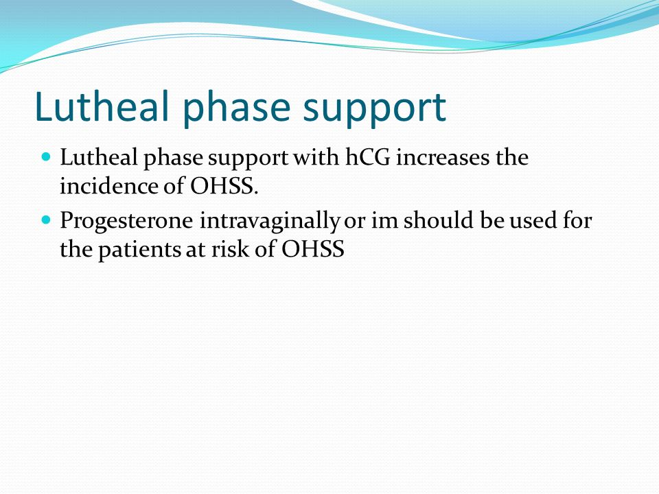 Lutheal phase support Lutheal phase support with hCG increases the incidence of OHSS.