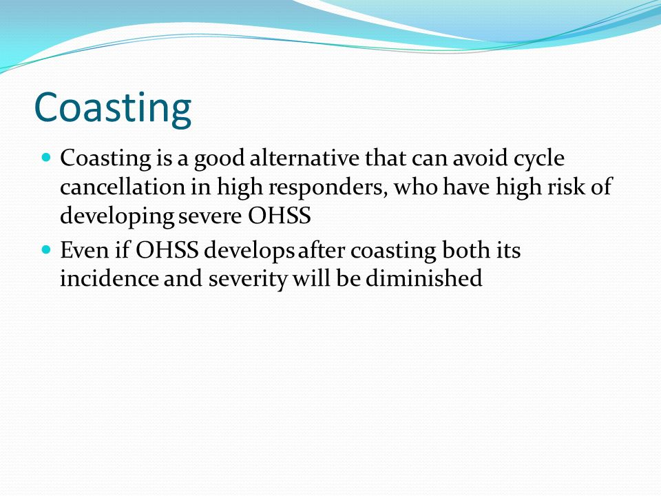 Coasting Coasting is a good alternative that can avoid cycle cancellation in high responders, who have high risk of developing severe OHSS.