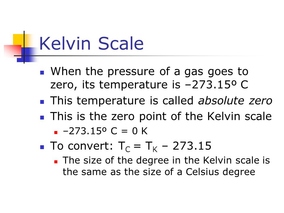 Kelvin Scale When the pressure of a gas goes to zero, its temperature is –273.15º C. This temperature is called absolute zero.