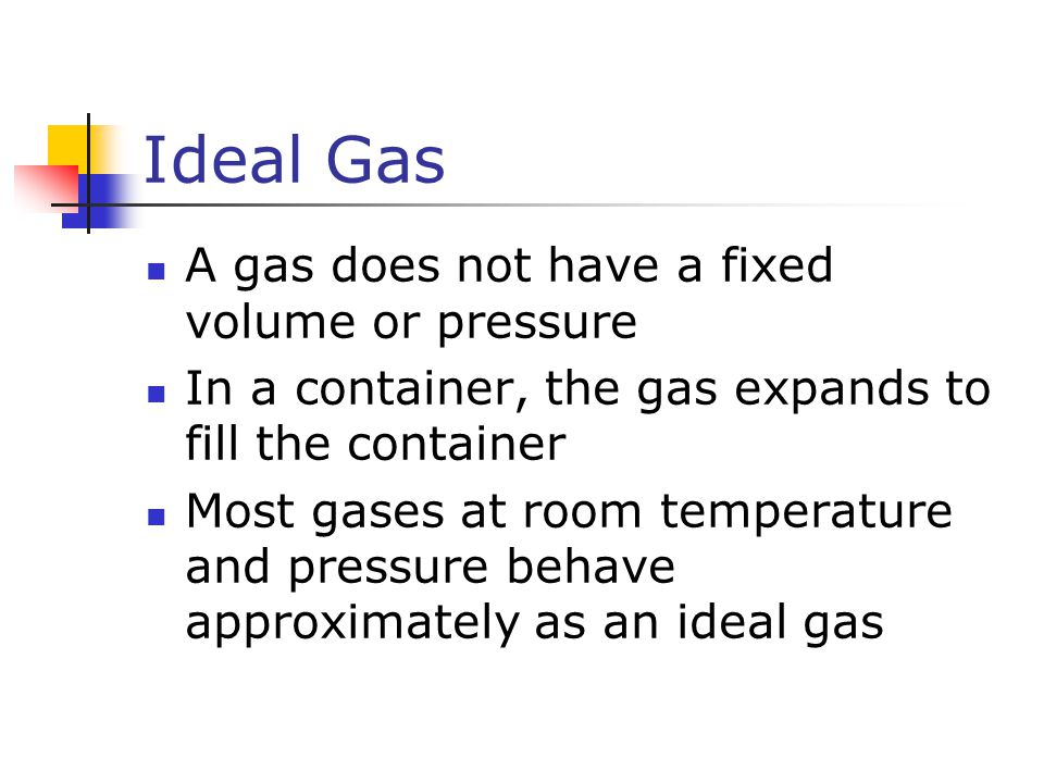 Ideal Gas A gas does not have a fixed volume or pressure