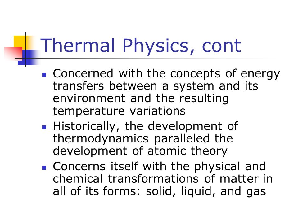 Thermal Physics, cont Concerned with the concepts of energy transfers between a system and its environment and the resulting temperature variations.