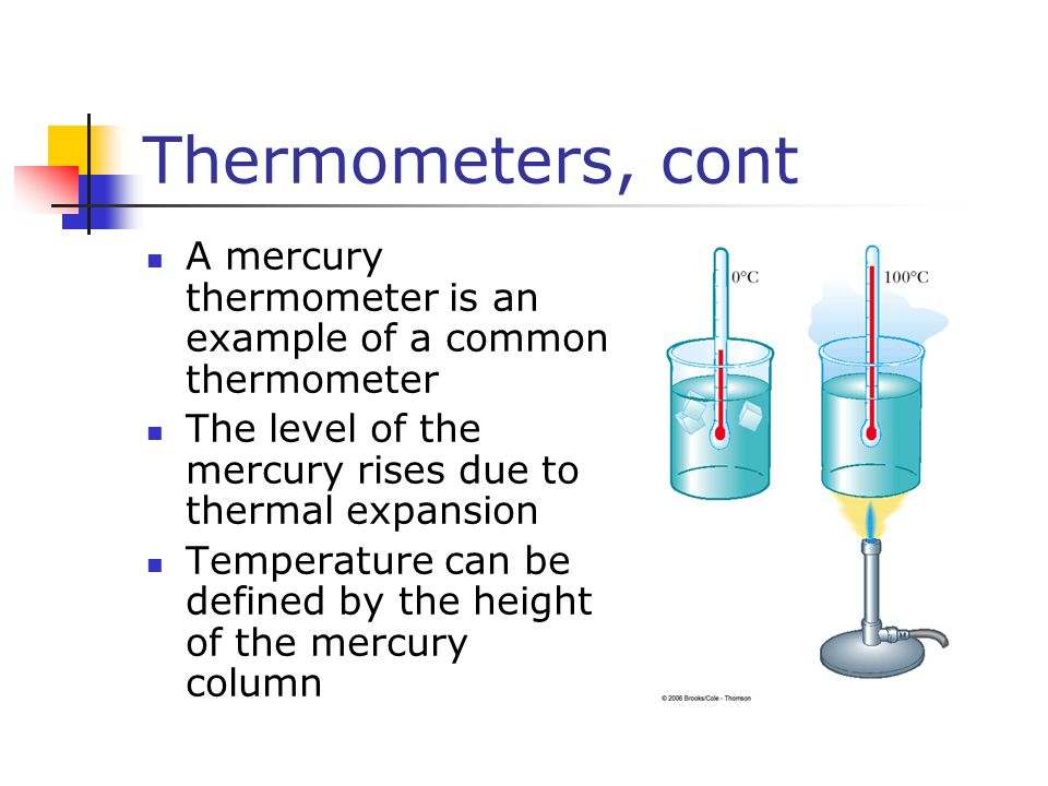 Thermometers, cont A mercury thermometer is an example of a common thermometer. The level of the mercury rises due to thermal expansion.