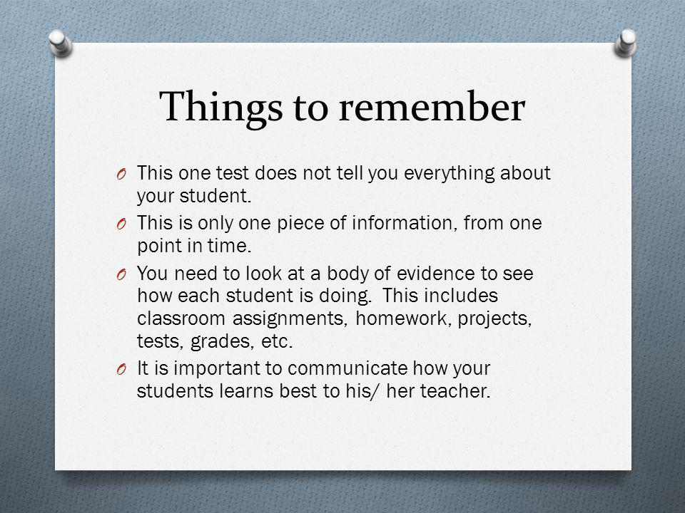 Things to remember This one test does not tell you everything about your student. This is only one piece of information, from one point in time.