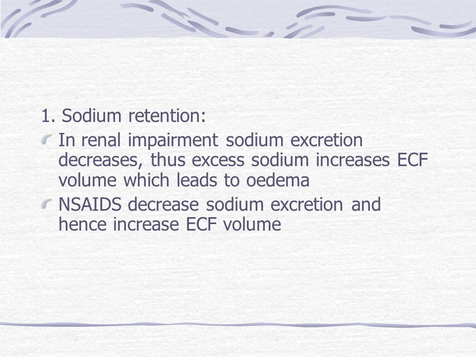 1. Sodium retention:In renal impairment sodium excretion decreases, thus excess sodium increases ECF volume which leads to oedema.