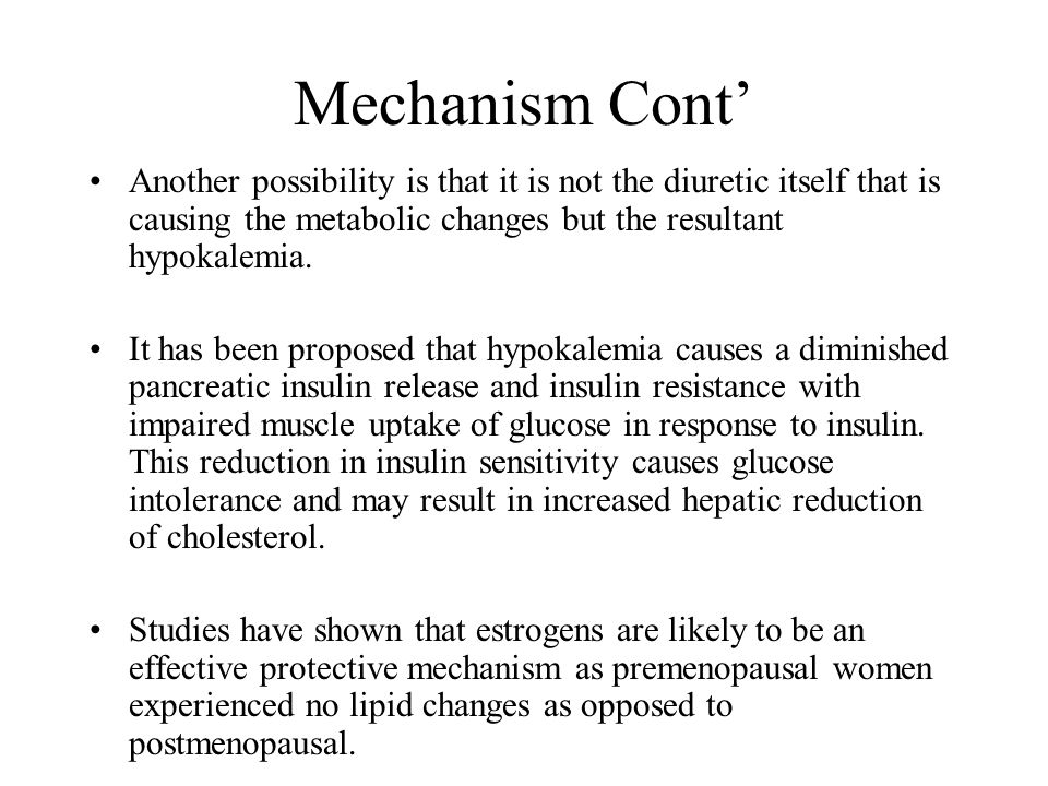 Mechanism Cont' Another possibility is that it is not the diuretic itself that is causing the metabolic changes but the resultant hypokalemia.
