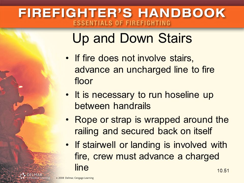 Up and Down Stairs If fire does not involve stairs, advance an uncharged line to fire floor. It is necessary to run hoseline up between handrails.