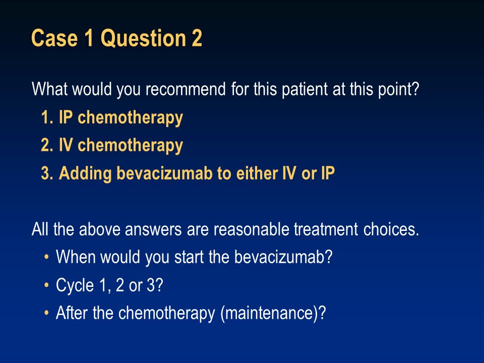 Case 1 Question 2 What would you recommend for this patient at this point IP chemotherapy. IV chemotherapy.