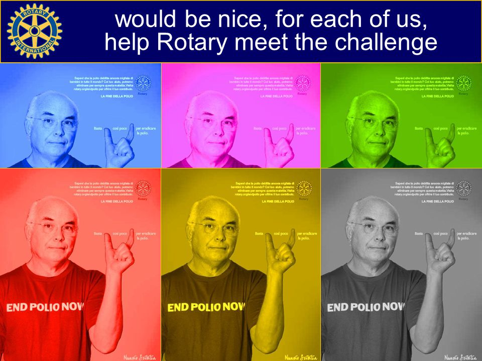 would be nice, for each of us, help Rotary meet the challenge