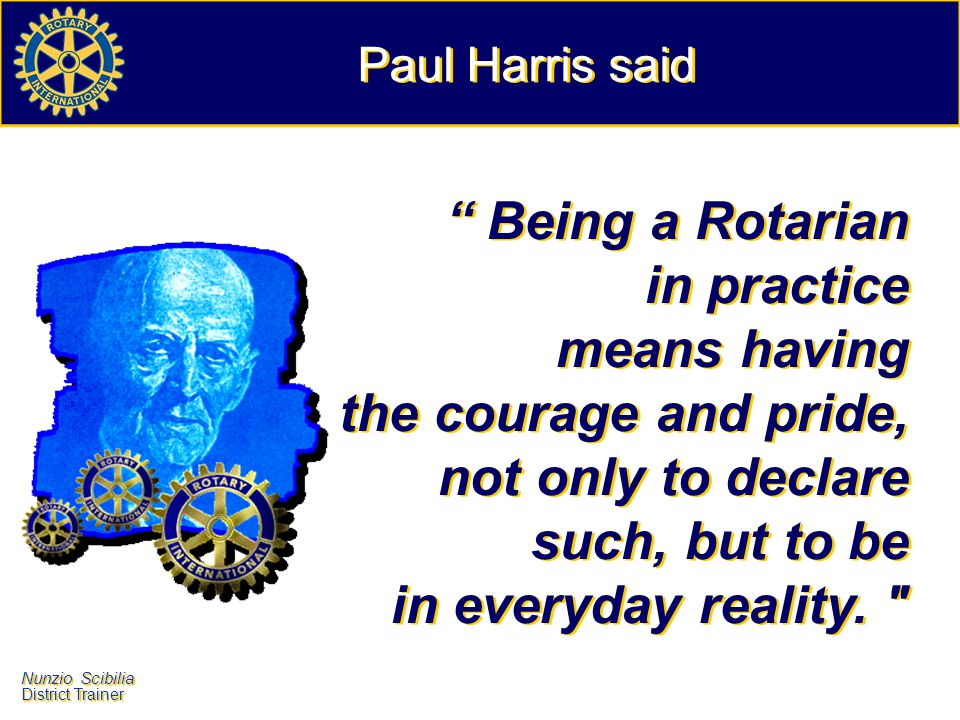 Paul Harris said Being a Rotarian in practice means having the courage and pride, not only to declare such, but to be in everyday reality.