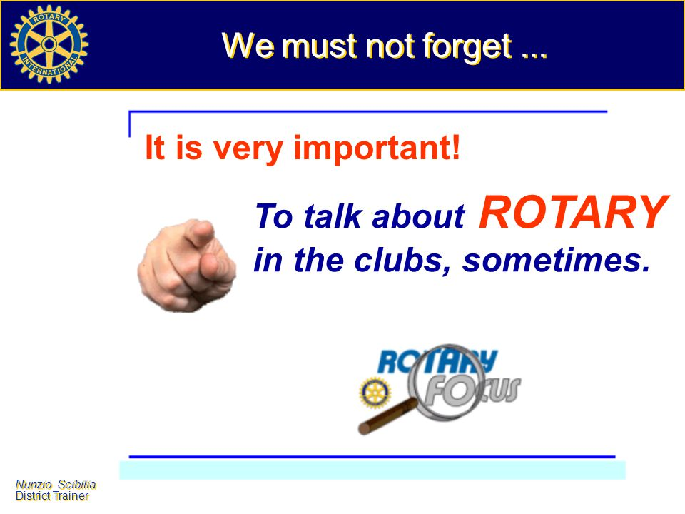 We must not forget ... It is very important! To talk about ROTARY in the clubs, sometimes.