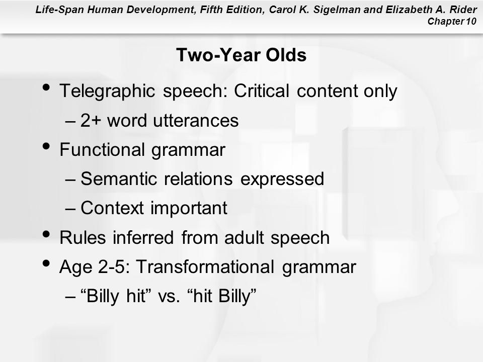 Two-Year Olds Telegraphic speech: Critical content only. 2+ word utterances. Functional grammar. Semantic relations expressed.