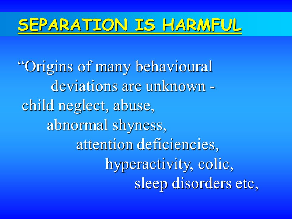 SEPARATION IS HARMFUL Origins of many behavioural. deviations are unknown - child neglect, abuse,