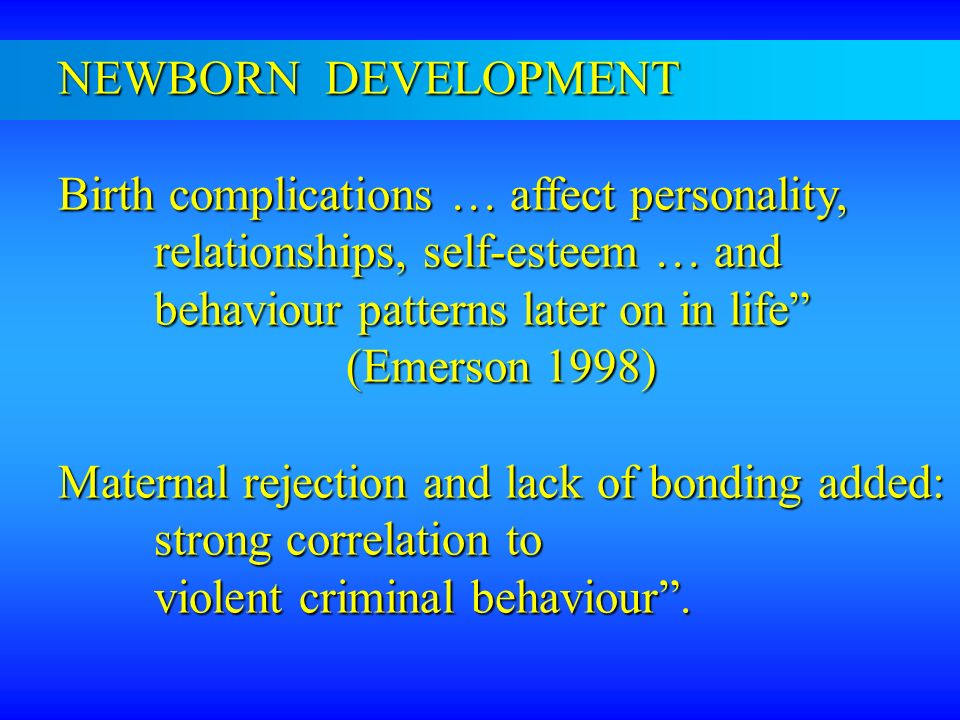 NEWBORN DEVELOPMENT Birth complications … affect personality, relationships, self-esteem … and. behaviour patterns later on in life