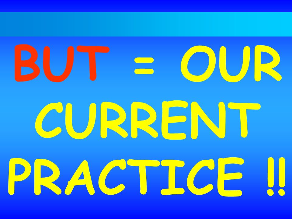 BUT = OUR CURRENT PRACTICE !!