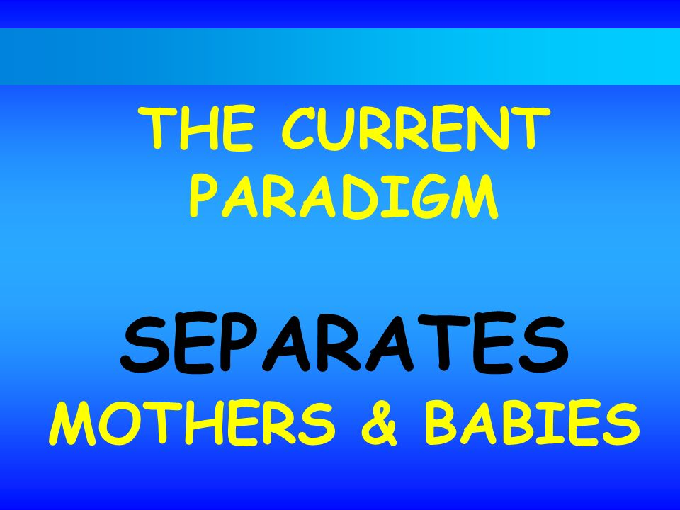 THE CURRENT PARADIGM SEPARATES MOTHERS & BABIES