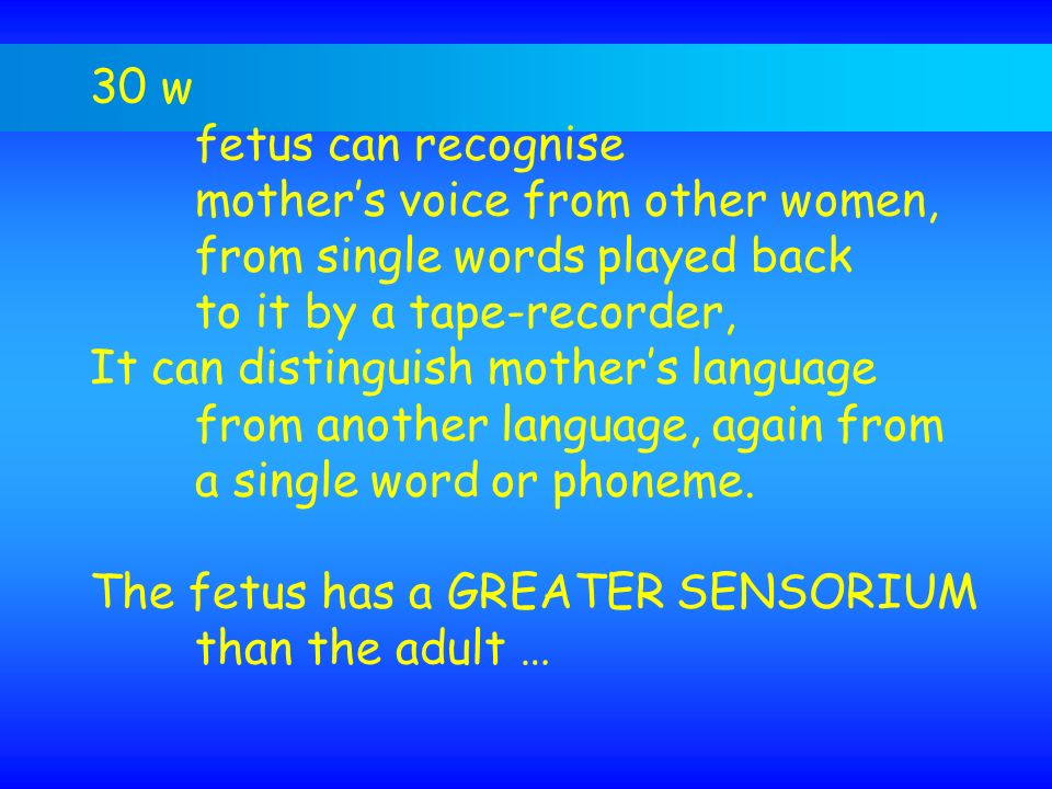 30 w fetus can recognise. mother's voice from other women, from single words played back. to it by a tape-recorder,