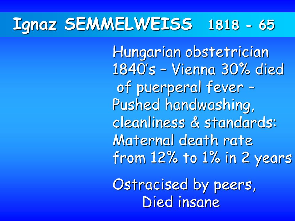 Ignaz SEMMELWEISS 1818 - 65 Hungarian obstetrician