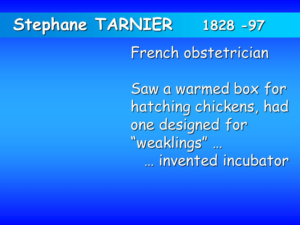 Stephane TARNIER 1828 -97 French obstetrician Saw a warmed box for