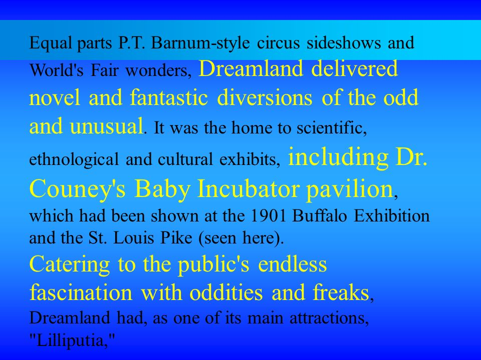 Equal parts P.T. Barnum-style circus sideshows and World s Fair wonders, Dreamland delivered novel and fantastic diversions of the odd and unusual. It was the home to scientific, ethnological and cultural exhibits, including Dr. Couney s Baby Incubator pavilion, which had been shown at the 1901 Buffalo Exhibition and the St. Louis Pike (seen here).