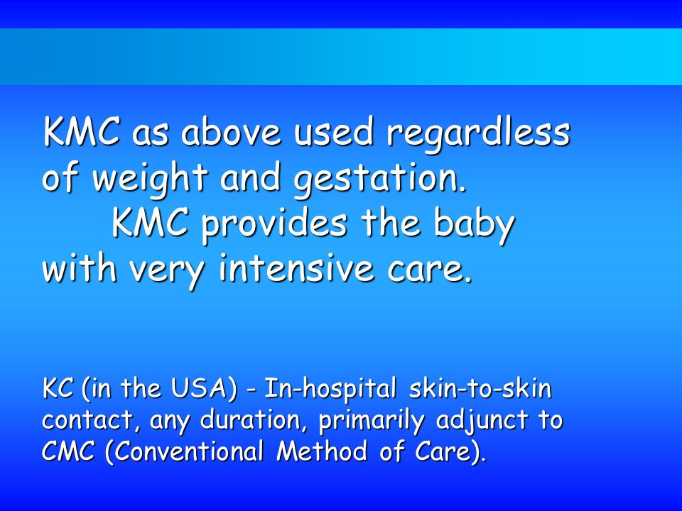 KMC as above used regardless of weight and gestation.