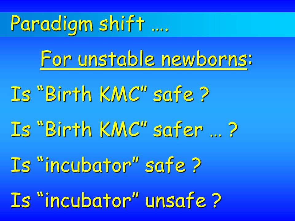 Paradigm shift …. For unstable newborns: Is Birth KMC safe Is Birth KMC safer … Is incubator safe