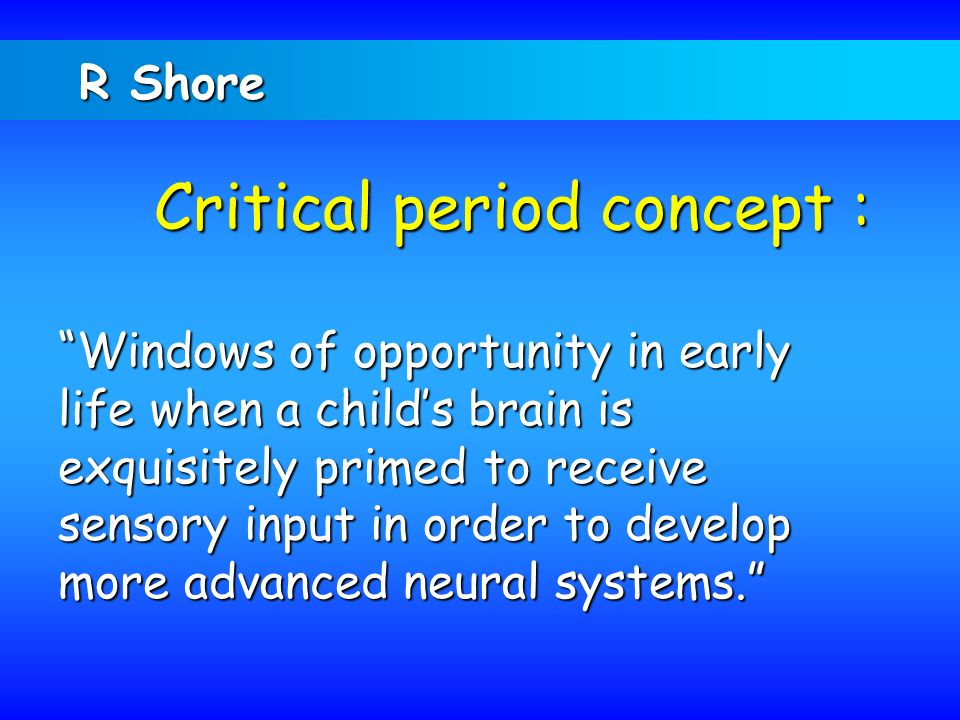 R Shore Critical period concept :