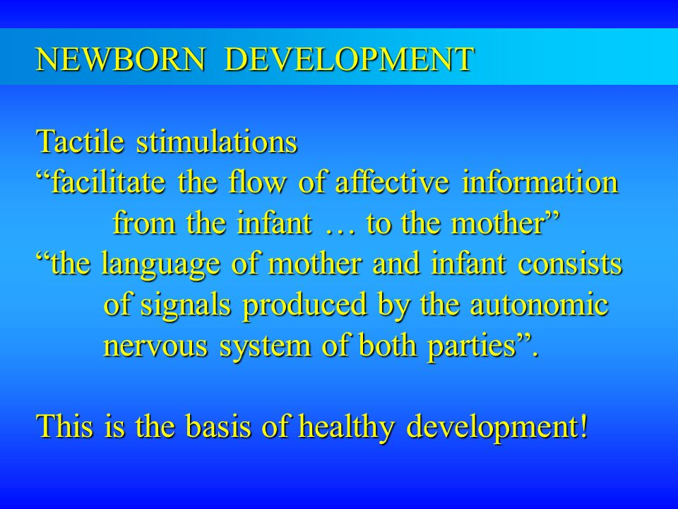 NEWBORN DEVELOPMENT Tactile stimulations. facilitate the flow of affective information. from the infant … to the mother