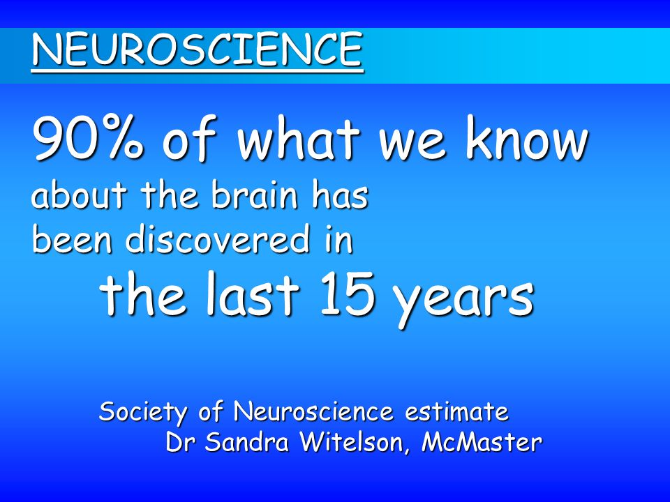 90% of what we know the last 15 years NEUROSCIENCE about the brain has