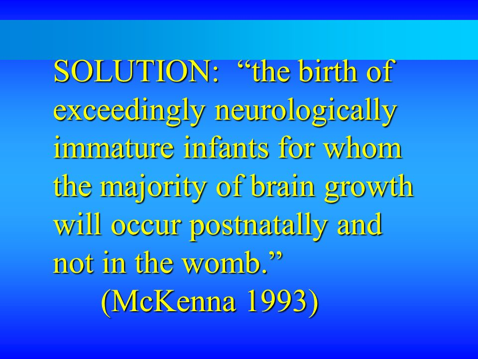 SOLUTION: the birth of exceedingly neurologically immature infants for whom the majority of brain growth will occur postnatally and not in the womb.
