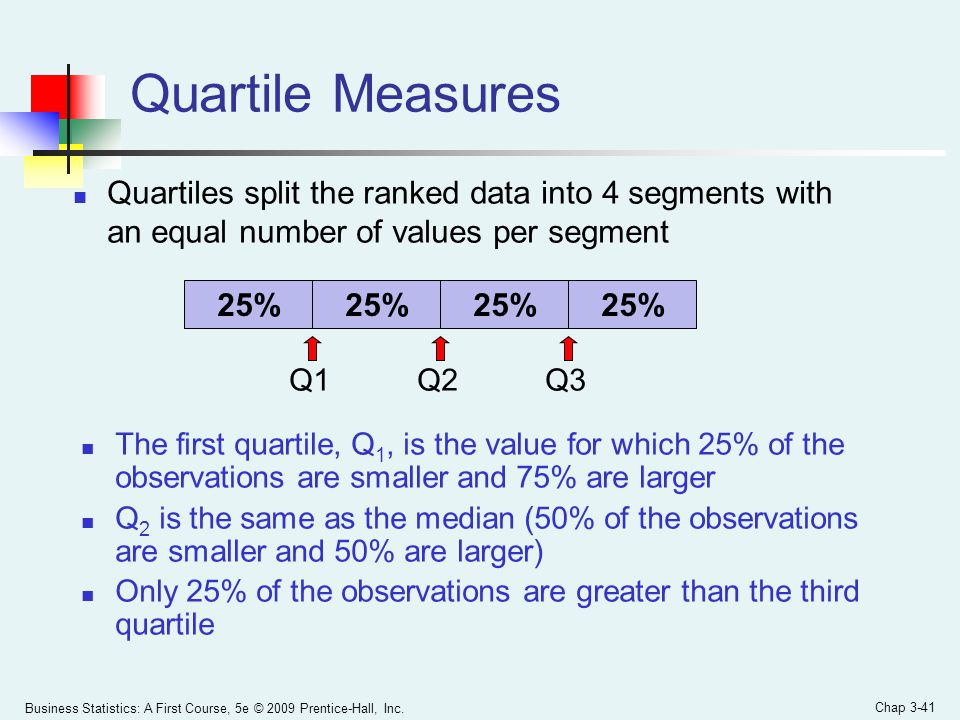 Quartile Measures Quartiles split the ranked data into 4 segments with an equal number of values per segment.