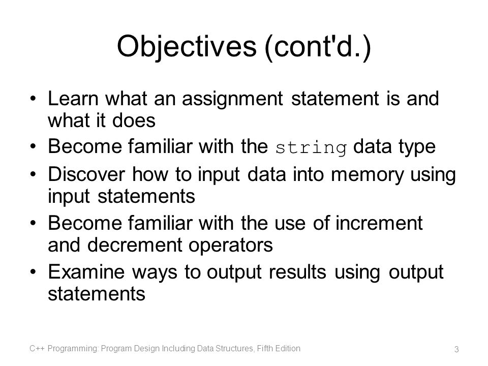 Objectives (cont d.) Learn what an assignment statement is and what it does. Become familiar with the string data type.
