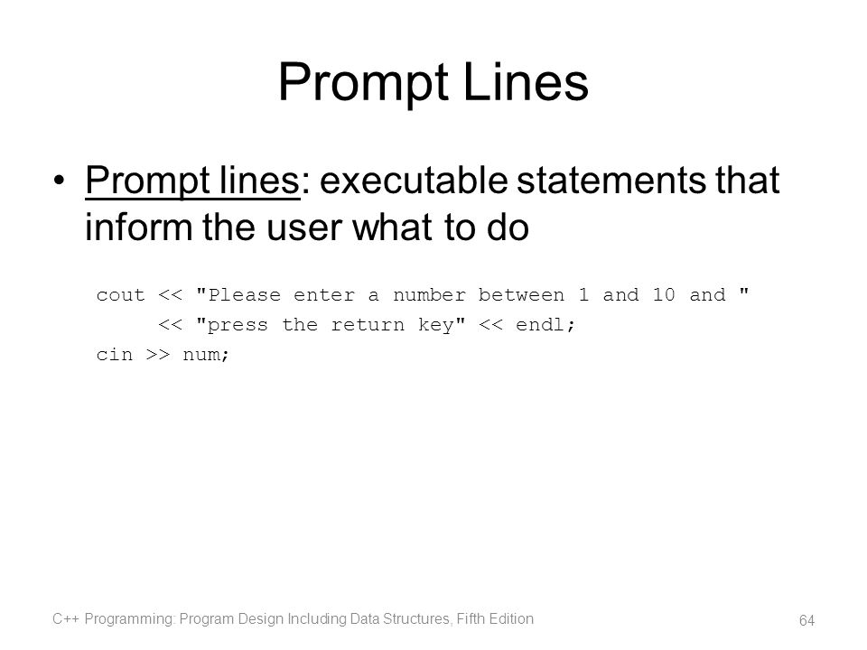 Prompt Lines Prompt lines: executable statements that inform the user what to do. cout << Please enter a number between 1 and 10 and