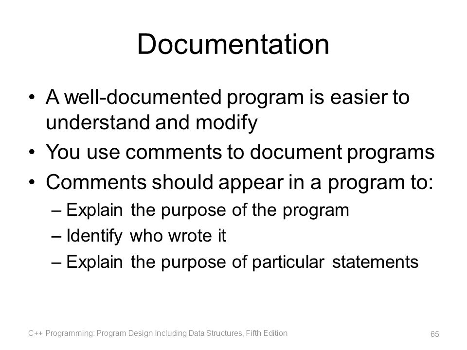 Documentation A well-documented program is easier to understand and modify. You use comments to document programs.