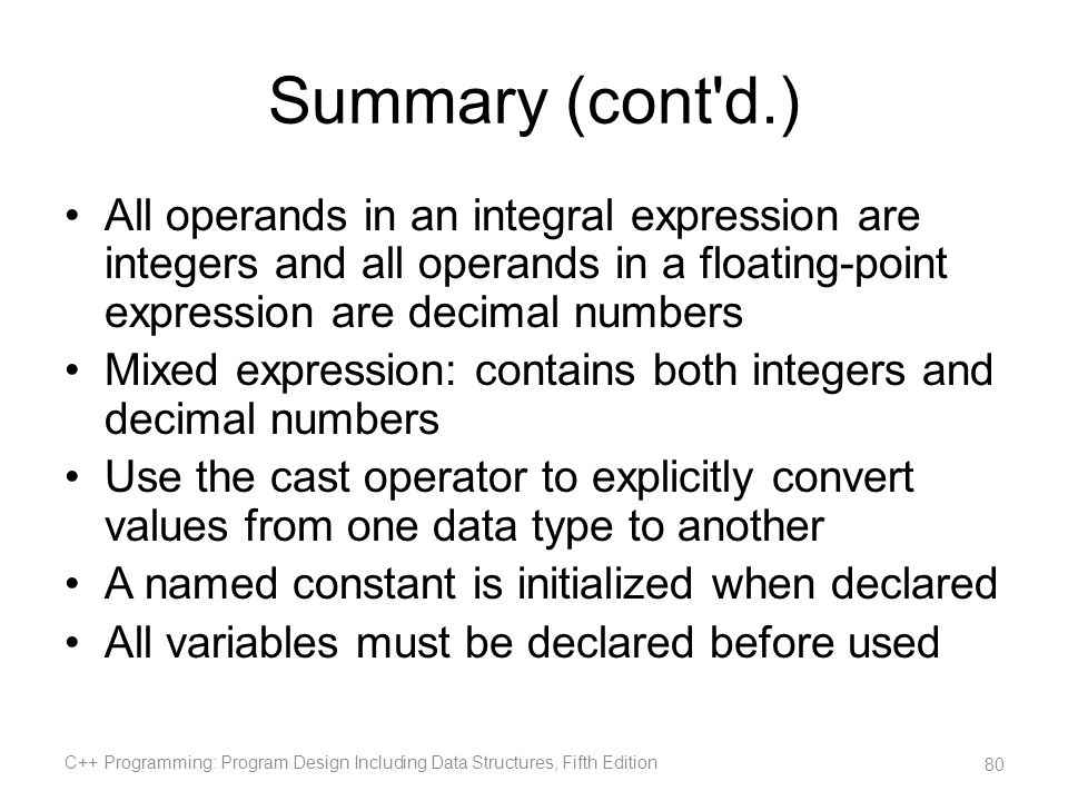 Summary (cont d.) All operands in an integral expression are integers and all operands in a floating-point expression are decimal numbers.